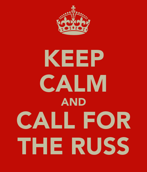 KEEP CALM AND CALL FOR THE RUSS