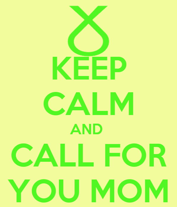 KEEP CALM AND  CALL FOR YOU MOM