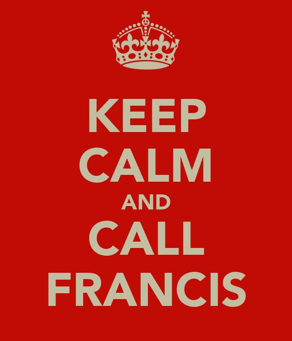 KEEP CALM AND CALL FRANCIS