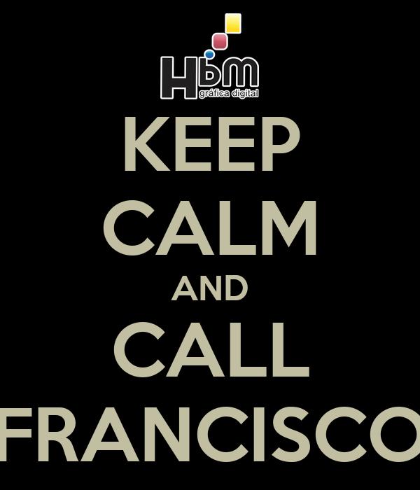 KEEP CALM AND CALL FRANCISCO