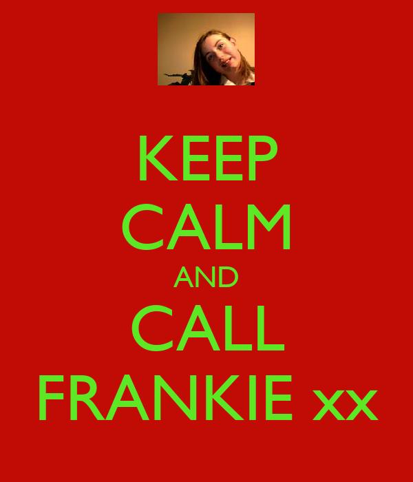 KEEP CALM AND CALL FRANKIE xx