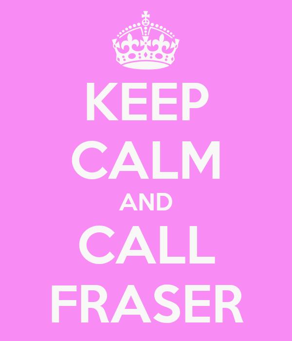 KEEP CALM AND CALL FRASER