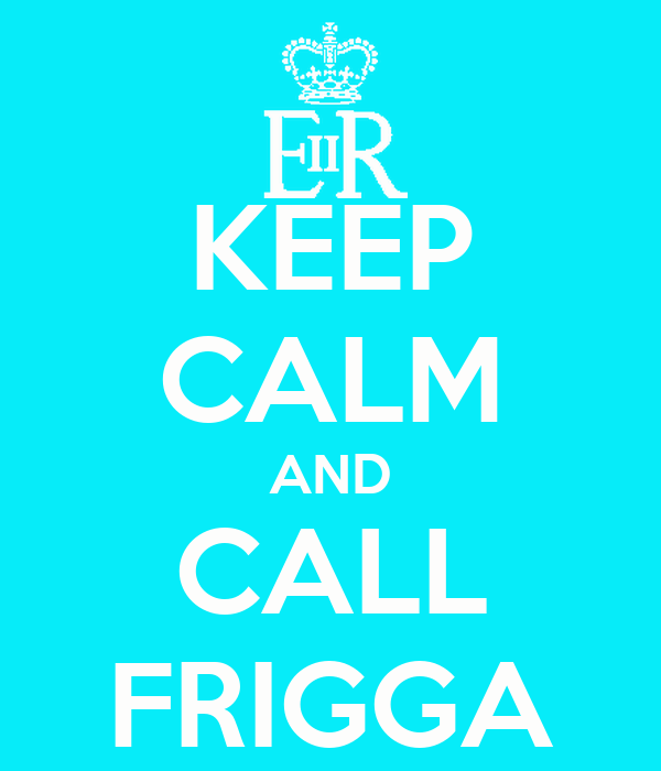 KEEP CALM AND CALL FRIGGA