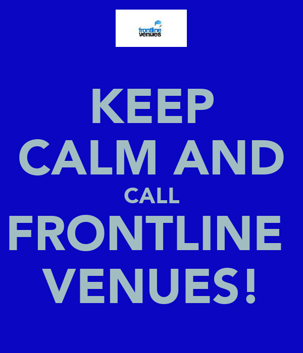 KEEP CALM AND CALL FRONTLINE  VENUES!