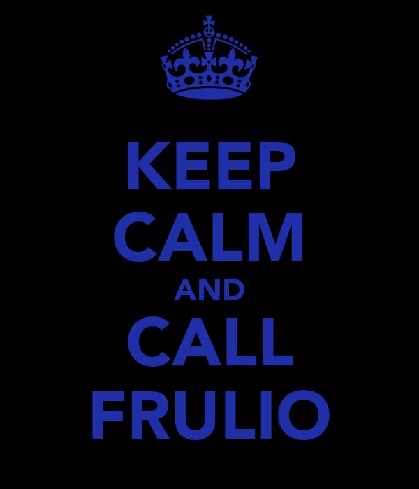 KEEP CALM AND CALL FRULIO