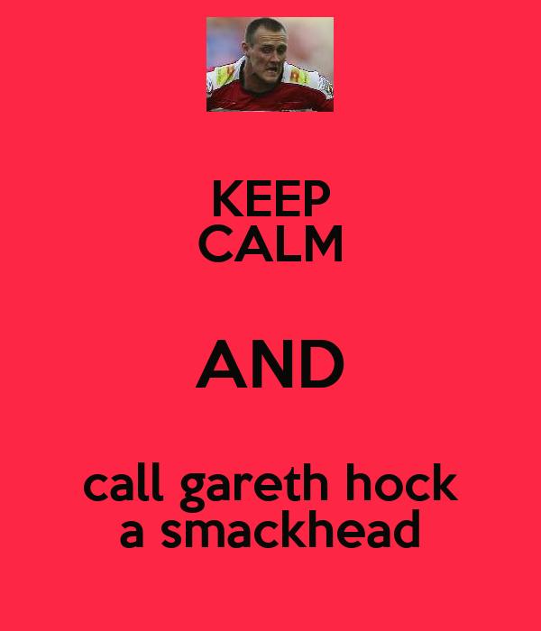 KEEP CALM AND call gareth hock a smackhead