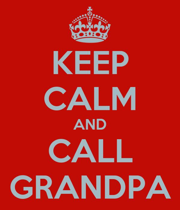 KEEP CALM AND CALL GRANDPA