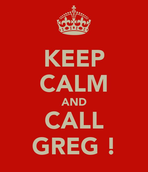KEEP CALM AND CALL GREG !