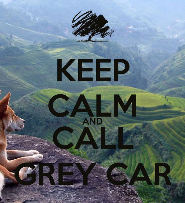 KEEP CALM AND CALL GREY CAR