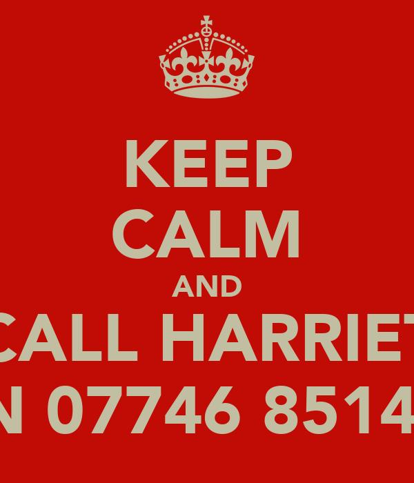 KEEP CALM AND CALL HARRIET ON 07746 851473