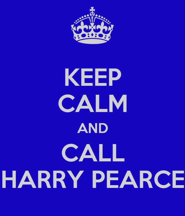 KEEP CALM AND CALL HARRY PEARCE