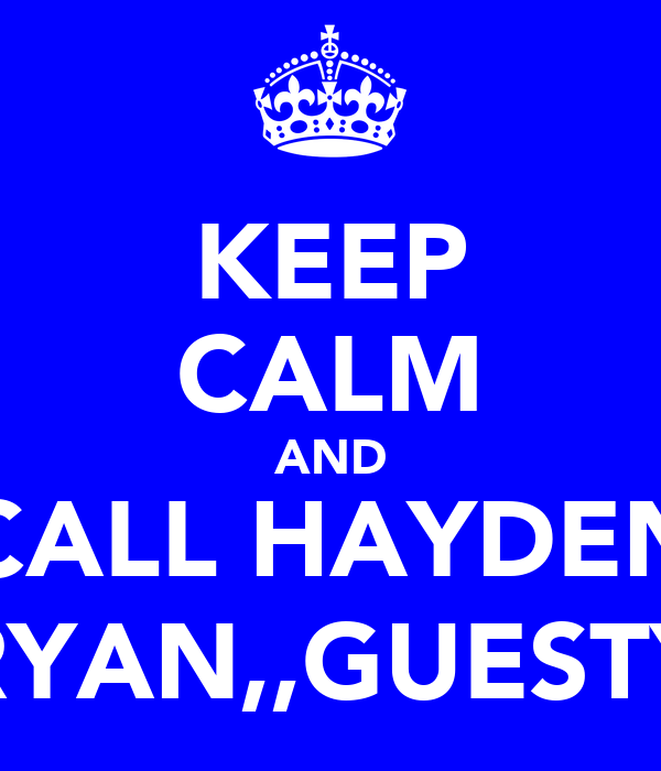 KEEP CALM AND CALL HAYDEN RYAN,,GUESTY