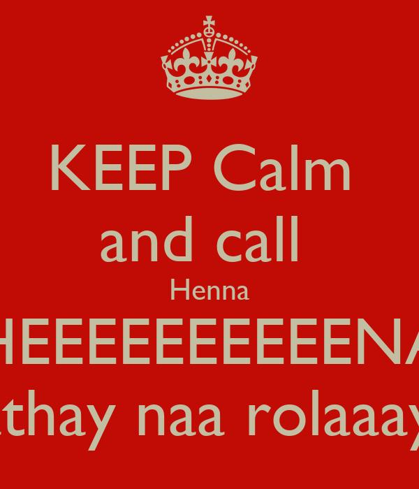 KEEP Calm  and call  Henna HEEEEEEEEEENA Pathay naa rolaaayy'