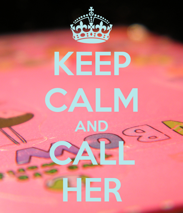 KEEP CALM AND CALL HER