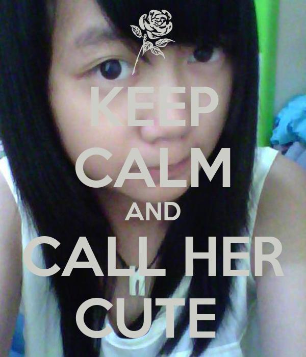 KEEP CALM AND CALL HER CUTE