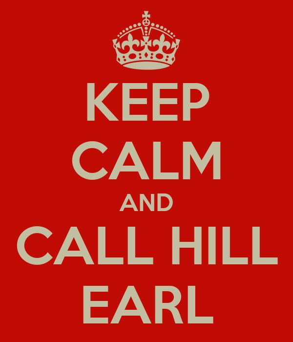 KEEP CALM AND CALL HILL EARL