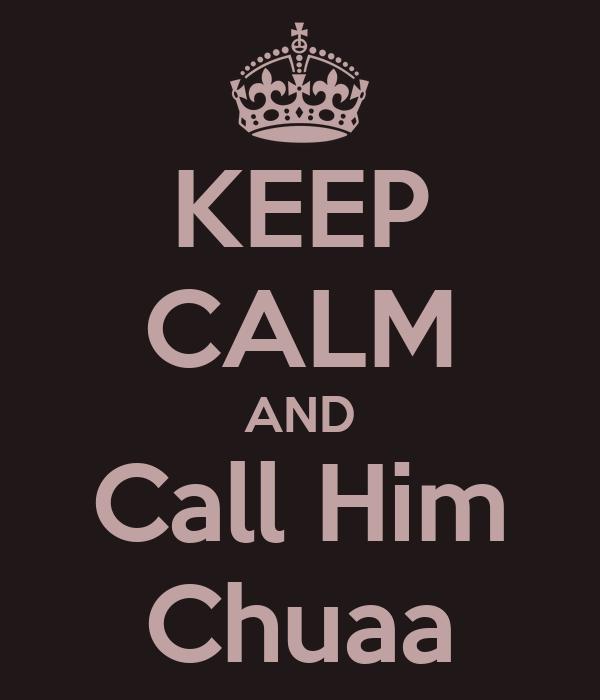 KEEP CALM AND Call Him Chuaa