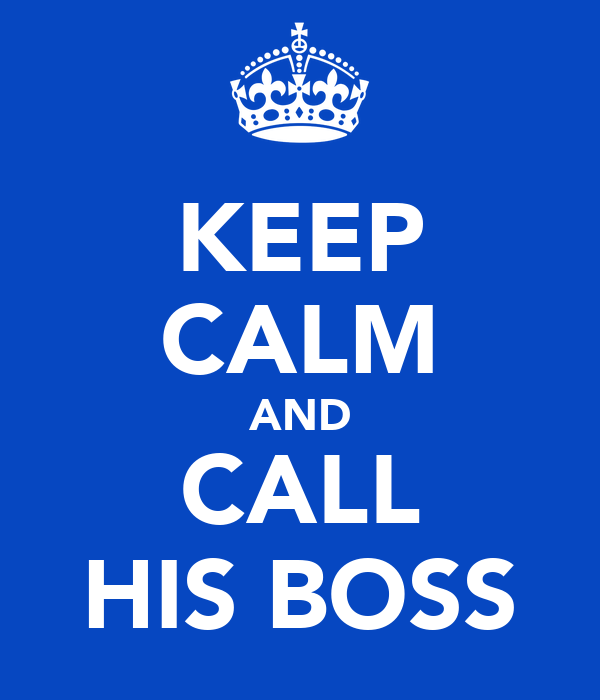 KEEP CALM AND CALL HIS BOSS