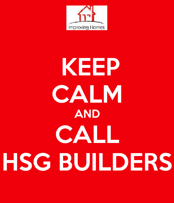 KEEP  CALM AND CALL HSG BUILDERS