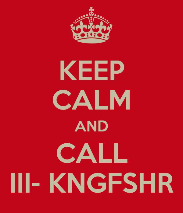 KEEP CALM AND CALL III- KNGFSHR
