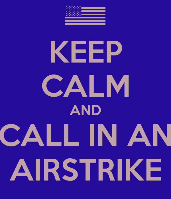 KEEP CALM AND CALL IN AN AIRSTRIKE