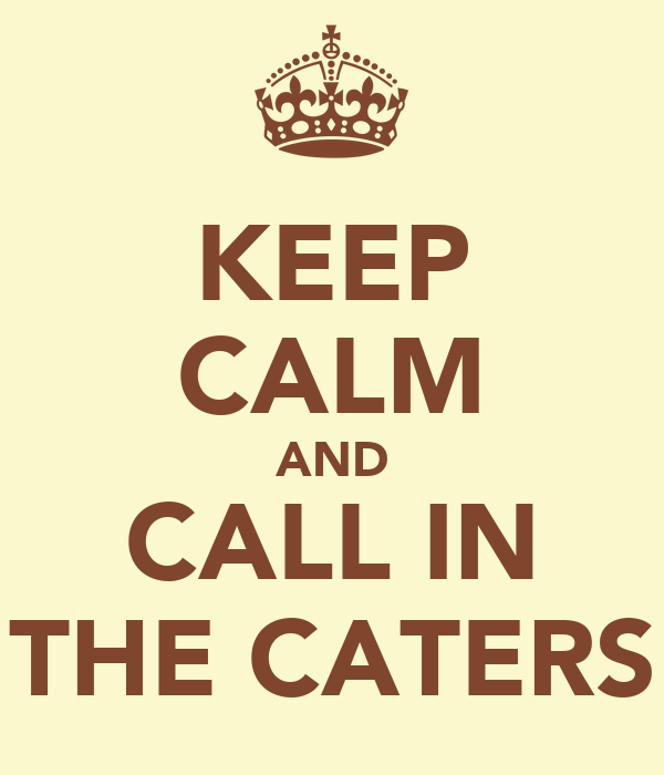 KEEP CALM AND CALL IN THE CATERS