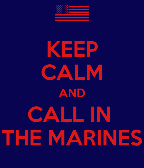 KEEP CALM AND CALL IN  THE MARINES