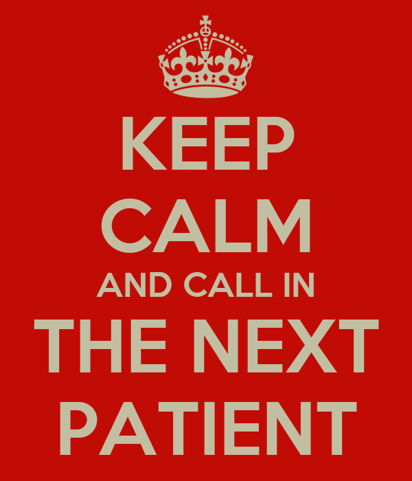 KEEP CALM AND CALL IN THE NEXT PATIENT