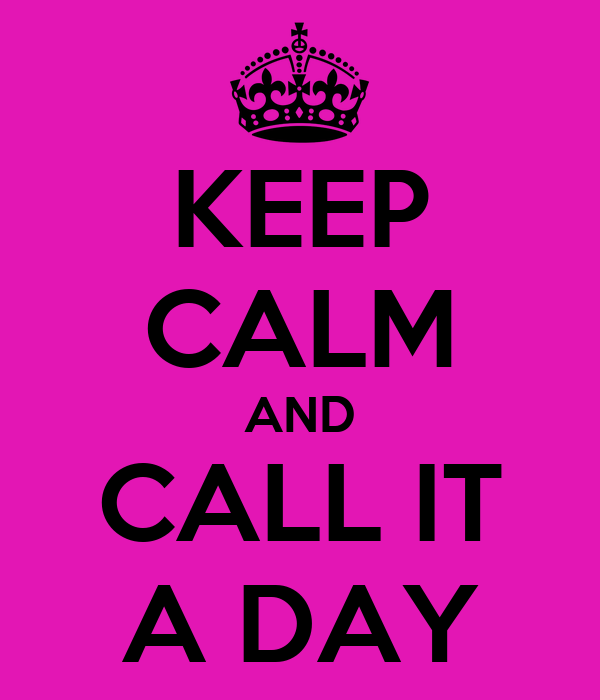 KEEP CALM AND CALL IT A DAY