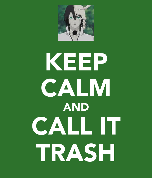 KEEP CALM AND CALL IT TRASH