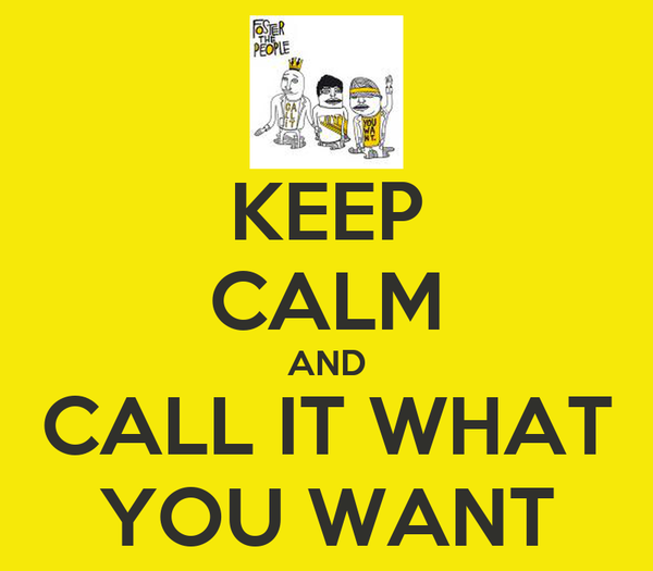 KEEP CALM AND CALL IT WHAT YOU WANT