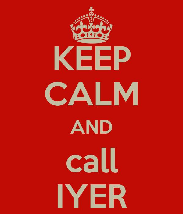 KEEP CALM AND call IYER