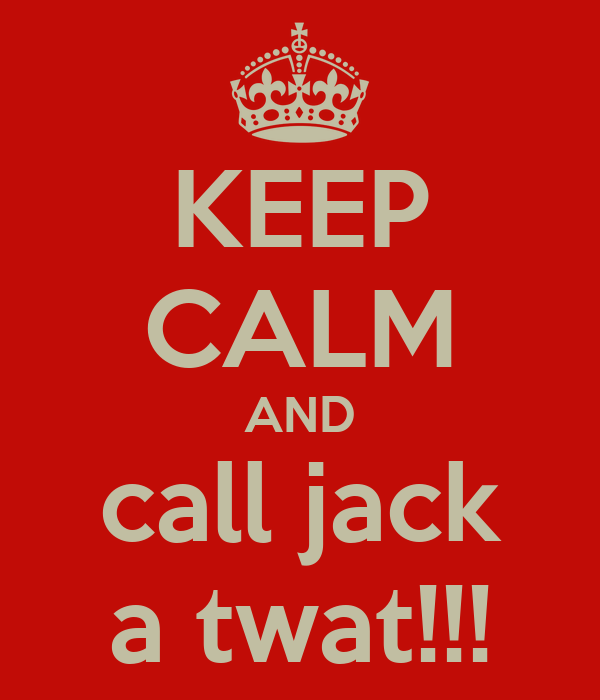 KEEP CALM AND call jack a twat!!!