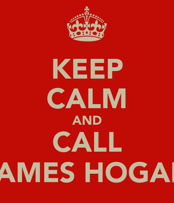 KEEP CALM AND CALL JAMES HOGAN