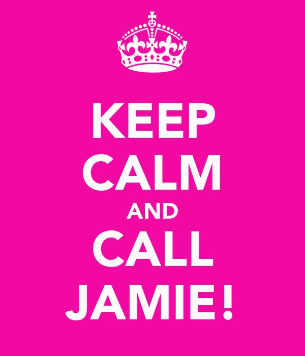 KEEP CALM AND CALL JAMIE!