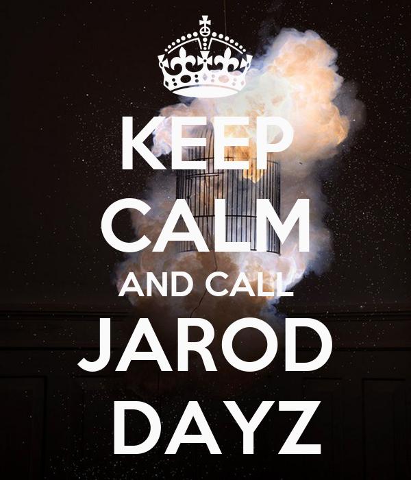 KEEP CALM AND CALL JAROD  DAYZ