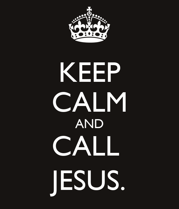 KEEP CALM AND CALL  JESUS.