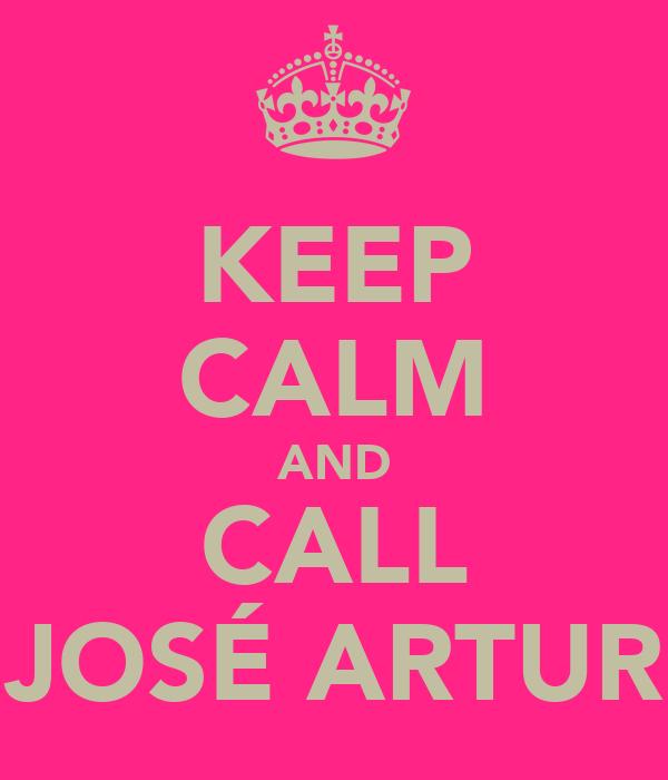 KEEP CALM AND CALL JOSÉ ARTUR