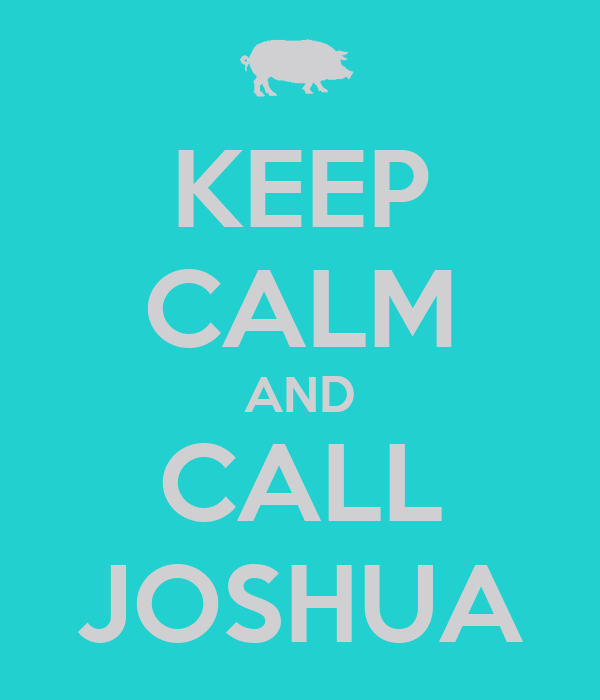 KEEP CALM AND CALL JOSHUA