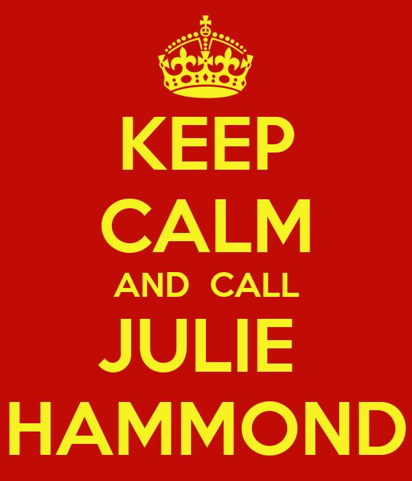 KEEP CALM AND  CALL JULIE  HAMMOND