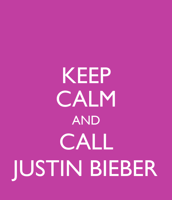 KEEP CALM AND CALL JUSTIN BIEBER