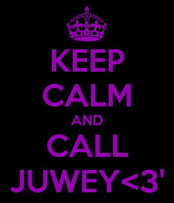 KEEP CALM AND CALL JUWEY<3'