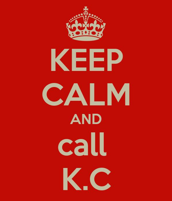 KEEP CALM AND call  K.C