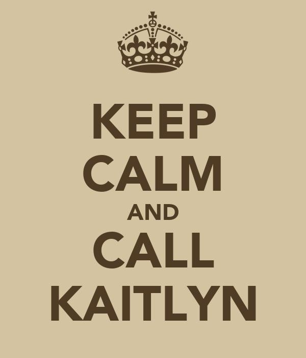 KEEP CALM AND CALL KAITLYN