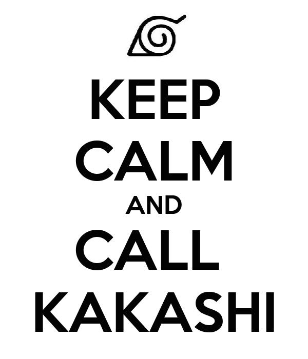 KEEP CALM AND CALL  KAKASHI