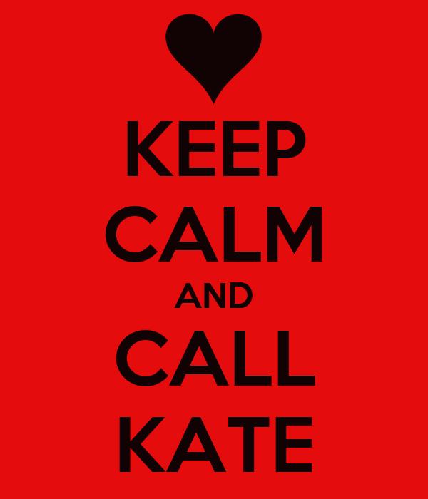KEEP CALM AND CALL KATE
