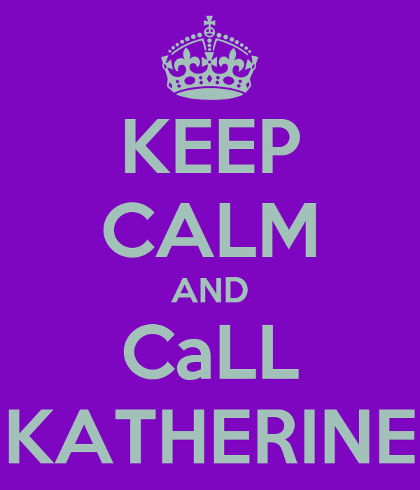 KEEP CALM AND CaLL KATHERINE