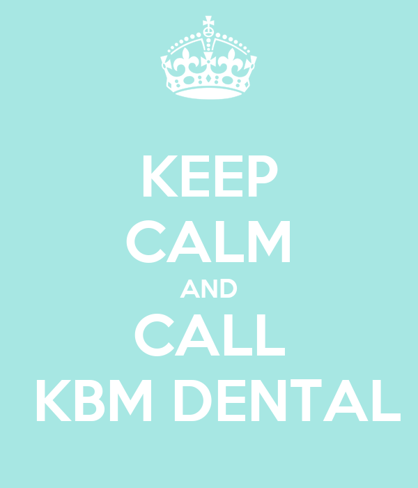 KEEP CALM AND CALL  KBM DENTAL