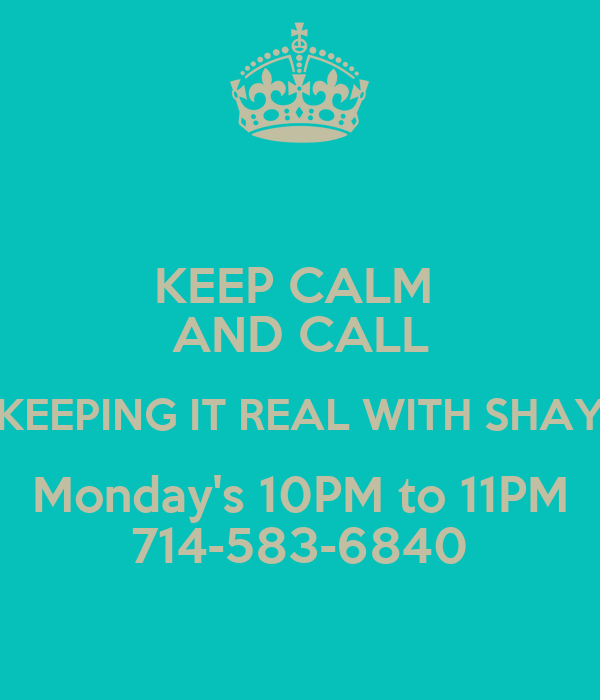 KEEP CALM  AND CALL KEEPING IT REAL WITH SHAY Monday's 10PM to 11PM 714-583-6840