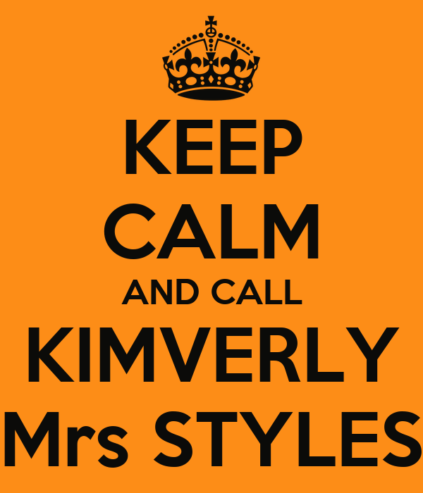 KEEP CALM AND CALL KIMVERLY Mrs STYLES